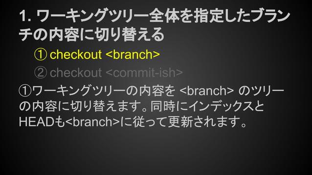 1. ワーキングツリー全体を指定したブラン チの内容に切り替える ① checkout <branch> ② checkout <commit-ish> ①ワーキングツリーの内容を <branch> のツリー の内容に切り替えます。同時にインデ...