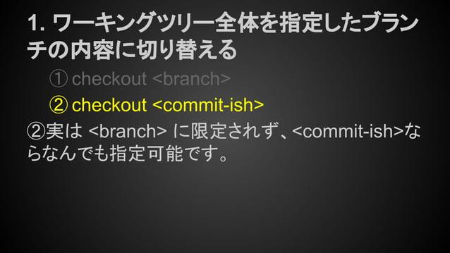 1. ワーキングツリー全体を指定したブラン チの内容に切り替える ① checkout <branch> ② checkout <commit-ish> ②実は <branch> に限定されず、<commit-ish>な らなんでも指定可能です。