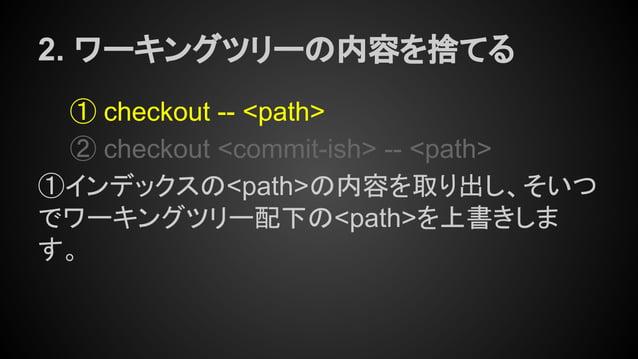 2. ワーキングツリーの内容を捨てる ① checkout -- <path> ② checkout <commit-ish> -- <path> ①インデックスの<path>の内容を取り出し、そいつ でワーキングツリー配下の<path>を上書...