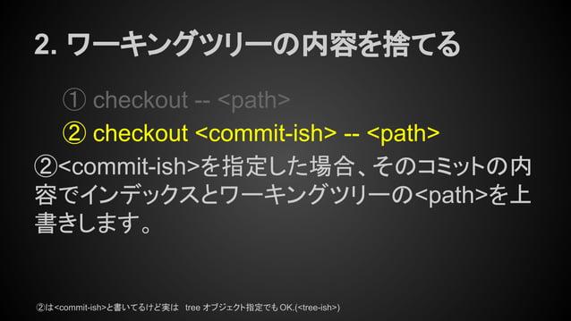 2. ワーキングツリーの内容を捨てる ① checkout -- <path> ② checkout <commit-ish> -- <path> ②<commit-ish>を指定した場合、そのコミットの内 容でインデックスとワーキングツリーの...