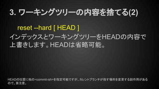3. ワーキングツリーの内容を捨てる(2) reset --hard [ HEAD ] インデックスとワーキングツリーをHEADの内容で 上書きします。HEADは省略可能。 HEADの位置に他の<commit-ish>を指定可能ですが、カレント...