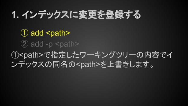1. インデックスに変更を登録する ① add <path> ② add -p <path> ①<path>で指定したワーキングツリーの内容でイ ンデックスの同名の<path>を上書きします。