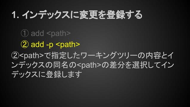 1. インデックスに変更を登録する ① add <path> ② add -p <path> ②<path>で指定したワーキングツリーの内容とイ ンデックスの同名の<path>の差分を選択してイン デックスに登録します