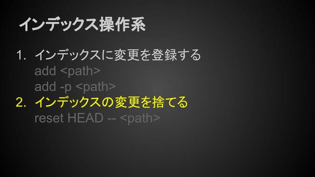 インデックス操作系 1. インデックスに変更を登録する add <path> add -p <path> 2. インデックスの変更を捨てる reset HEAD -- <path>