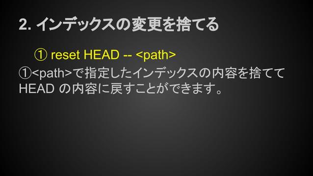 2. インデックスの変更を捨てる ① reset HEAD -- <path> ①<path>で指定したインデックスの内容を捨てて HEAD の内容に戻すことができます。