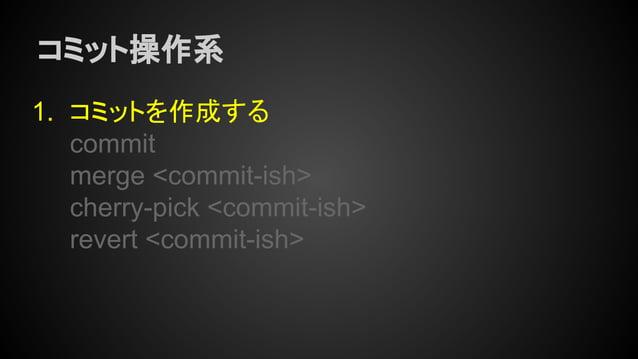 コミット操作系 1. コミットを作成する commit merge <commit-ish> cherry-pick <commit-ish> revert <commit-ish>