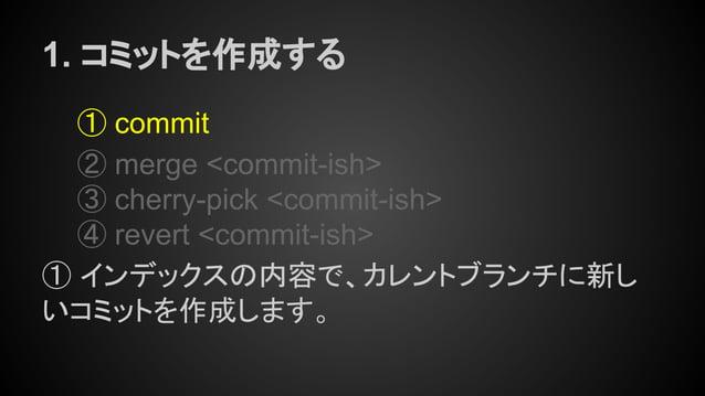 1. コミットを作成する ① commit ② merge <commit-ish> ③ cherry-pick <commit-ish> ④ revert <commit-ish> ① インデックスの内容で、カレントブランチに新し いコミット...