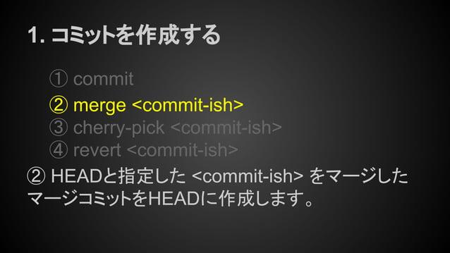 1. コミットを作成する ① commit ② merge <commit-ish> ③ cherry-pick <commit-ish> ④ revert <commit-ish> ② HEADと指定した <commit-ish> をマージし...