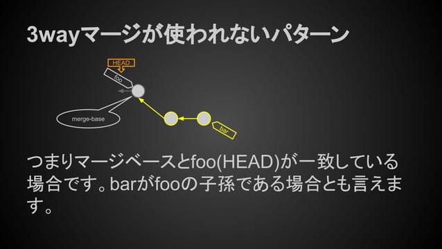 HEAD bar 3wayマージが使われないパターン つまりマージベースとfoo(HEAD)が一致している 場合です。barがfooの子孫である場合とも言えま す。 merge-base foo