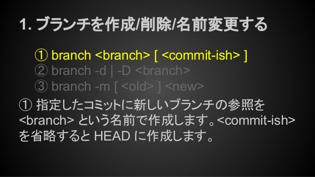 1. ブランチを作成/削除/名前変更する ① branch <branch> [ <commit-ish> ] ② branch -d | -D <branch> ③ branch -m [ <old> ] <new> ① 指定したコミットに新...