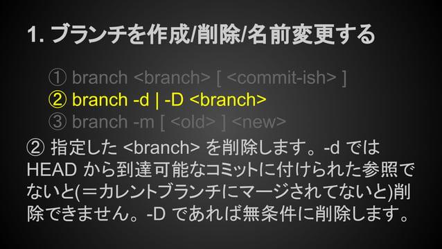 1. ブランチを作成/削除/名前変更する ① branch <branch> [ <commit-ish> ] ② branch -d | -D <branch> ③ branch -m [ <old> ] <new> ② 指定した <bran...