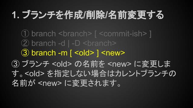 1. ブランチを作成/削除/名前変更する ① branch <branch> [ <commit-ish> ] ② branch -d | -D <branch> ③ branch -m [ <old> ] <new> ③ ブランチ <old>...