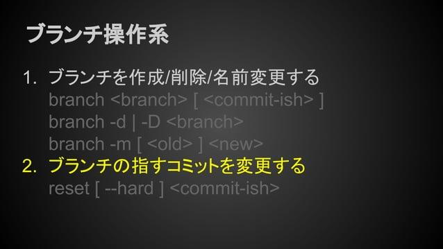 ブランチ操作系 1. ブランチを作成/削除/名前変更する branch <branch> [ <commit-ish> ] branch -d | -D <branch> branch -m [ <old> ] <new> 2. ブランチの指す...