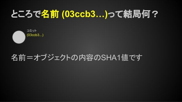 ところで名前 (03ccb3…)って結局何? コミット (03ccb3...) 名前=オブジェクトの内容のSHA1値です