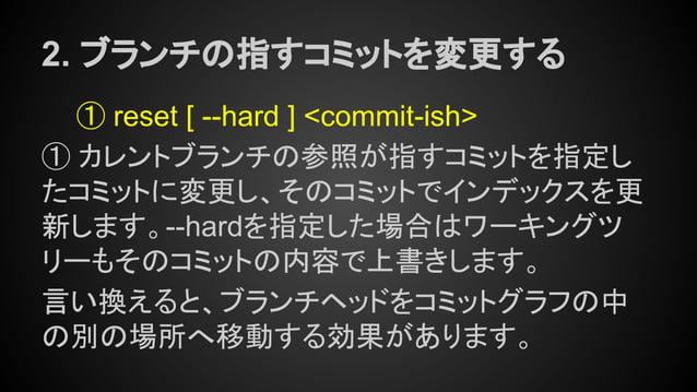 2. ブランチの指すコミットを変更する ① reset [ --hard ] <commit-ish> ① カレントブランチの参照が指すコミットを指定し たコミットに変更し、そのコミットでインデックスを更 新します。--hardを指定した場合は...