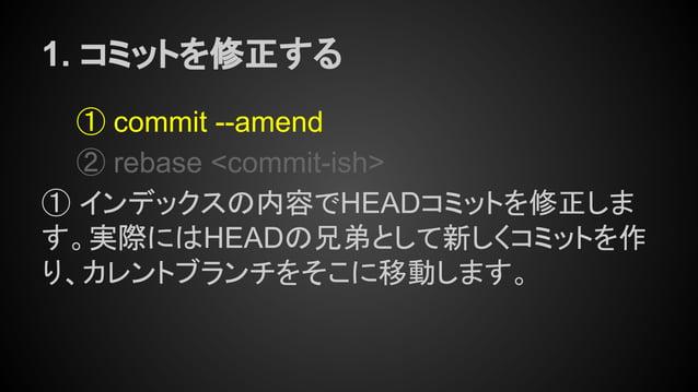 1. コミットを修正する ① commit --amend ② rebase <commit-ish> ① インデックスの内容でHEADコミットを修正しま す。実際にはHEADの兄弟として新しくコミットを作 り、カレントブランチをそこに移動しま...