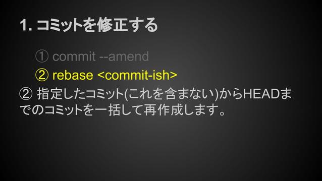 1. コミットを修正する ① commit --amend ② rebase <commit-ish> ② 指定したコミット(これを含まない)からHEADま でのコミットを一括して再作成します。