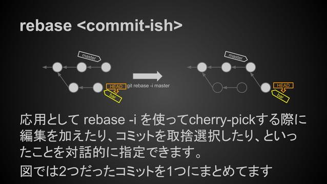 rebase <commit-ish> 応用として rebase -i を使ってcherry-pickする際に 編集を加えたり、コミットを取捨選択したり、といっ たことを対話的に指定できます。 図では2つだったコミットを1つにまとめてます ma...