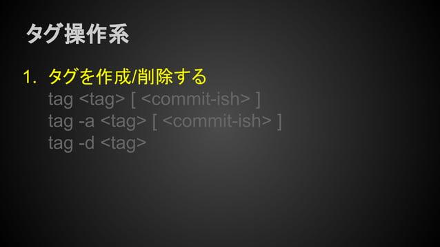 タグ操作系 1. タグを作成/削除する tag <tag> [ <commit-ish> ] tag -a <tag> [ <commit-ish> ] tag -d <tag>