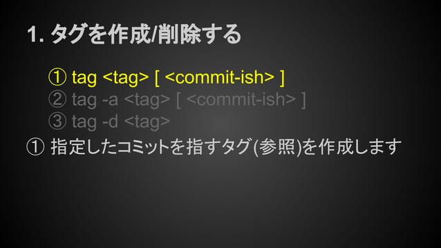 1. タグを作成/削除する ① tag <tag> [ <commit-ish> ] ② tag -a <tag> [ <commit-ish> ] ③ tag -d <tag> ① 指定したコミットを指すタグ(参照)を作成します
