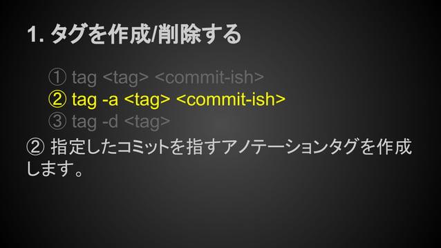 1. タグを作成/削除する ① tag <tag> <commit-ish> ② tag -a <tag> <commit-ish> ③ tag -d <tag> ② 指定したコミットを指すアノテーションタグを作成 します。