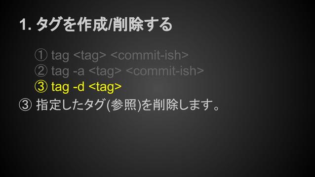 1. タグを作成/削除する ① tag <tag> <commit-ish> ② tag -a <tag> <commit-ish> ③ tag -d <tag> ③ 指定したタグ(参照)を削除します。