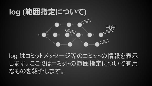 log (範囲指定について) log はコミットメッセージ等のコミットの情報を表示 します。ここではコミットの範囲指定について有用 なものを紹介します。 master HEAD bar foo backup