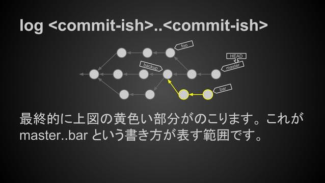 log <commit-ish>..<commit-ish> 最終的に上図の黄色い部分がのこります。 これが master..bar という書き方が表す範囲です。 master HEAD bar foo backup