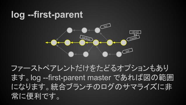 log --first-parent ファーストペアレントだけをたどるオプションもあり ます。log --first-parent master であれば図の範囲 になります。統合ブランチのログのサマライズに非 常に便利です。 master H...