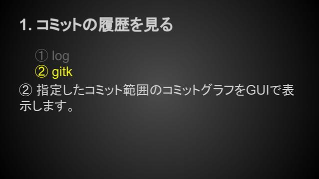 1. コミットの履歴を見る ① log ② gitk ② 指定したコミット範囲のコミットグラフをGUIで表 示します。