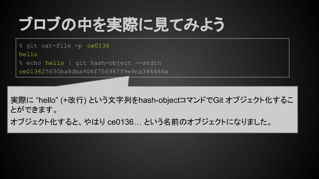 """ブロブの中を実際に見てみよう 実際に """"hello"""" (+改行) という文字列をhash-objectコマンドでGit オブジェクト化するこ とができます。 オブジェクト化すると、やはり ce0136… という名前のオブジェクトになりました。 ..."""
