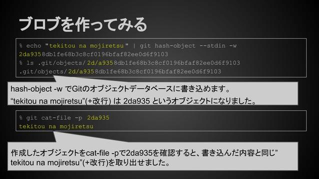 """ブロブを作ってみる hash-object -w でGitのオブジェクトデータベースに書き込めます。 """"tekitou na mojiretsu""""(+改行) は 2da935 というオブジェクトになりました。 % echo """"tekitou n..."""