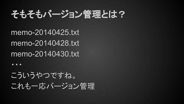 そもそもバージョン管理とは? memo-20140425.txt memo-20140428.txt memo-20140430.txt ・・・ こういうやつですね。 これも一応バージョン管理