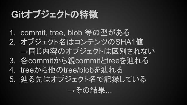 Gitオブジェクトの特徴 1. commit, tree, blob 等の型がある 2. オブジェクト名はコンテンツのSHA1値 →同じ内容のオブジェクトは区別されない 3. 各commitから親commitとtreeを辿れる 4. treeか...