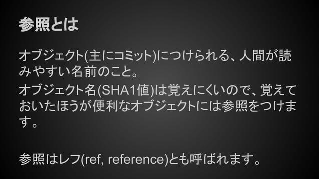 参照とは オブジェクト(主にコミット)につけられる、人間が読 みやすい名前のこと。 オブジェクト名(SHA1値)は覚えにくいので、覚えて おいたほうが便利なオブジェクトには参照をつけま す。 参照はレフ(ref, reference)とも呼ばれ...