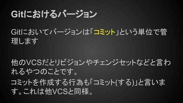 Gitにおけるバージョン Gitにおいてバージョンは「コミット」という単位で管 理します 他のVCSだとリビジョンやチェンジセットなどと言わ れるやつのことです。 コミットを作成する行為も「コミット(する)」と言いま す。これは他VCSと同様。