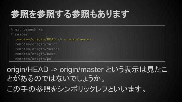 参照を参照する参照もあります origin/HEAD -> origin/master という表示は見たこ とがあるのではないでしょうか。 この手の参照をシンボリックレフといいます。 % git branch -a * master remot...