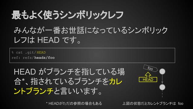 最もよく使うシンボリックレフ みんなが一番お世話になっているシンボリック レフは HEAD です。 foo % cat .git/HEAD ref: refs/heads/foo HEAD がブランチを指している場 合*、指されているブランチを...