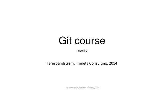 Git course Level 2 Terje Sandstrøm, Inmeta Consulting, 2014 Terje Sandstrøm, Inmeta Consulting, 2014