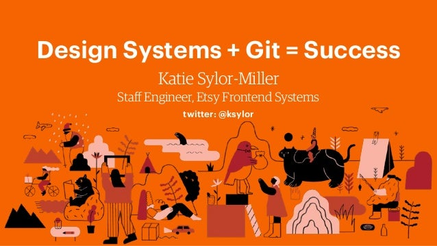Design Systems + Git = Success Katie Sylor-Miller Staff Engineer, Etsy Frontend Systems twitter: @ksylor