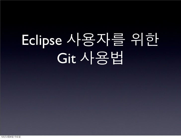 Eclipse 사용자를 위한                      Git 사용법12년 2월 8일 수요일