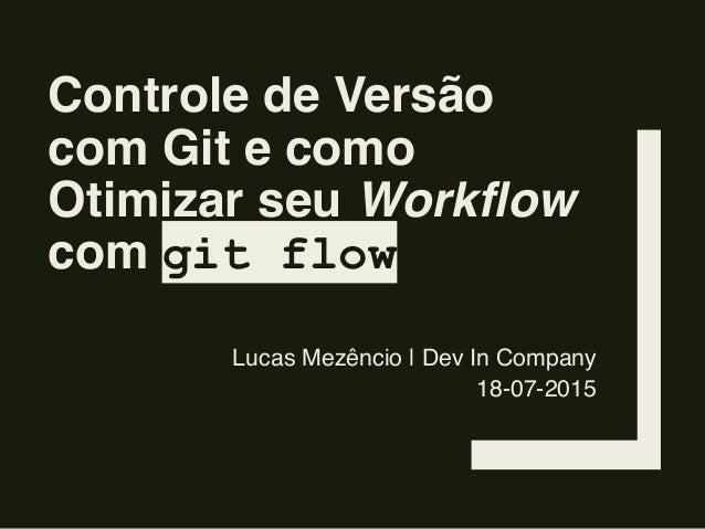 Controle de Versão com Git e como Otimizar seu Workflow com git flow Lucas Mezêncio | Dev In Company 18-07-2015