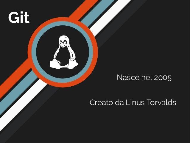 Git Nasce nel 2005 Creato da Linus Torvalds