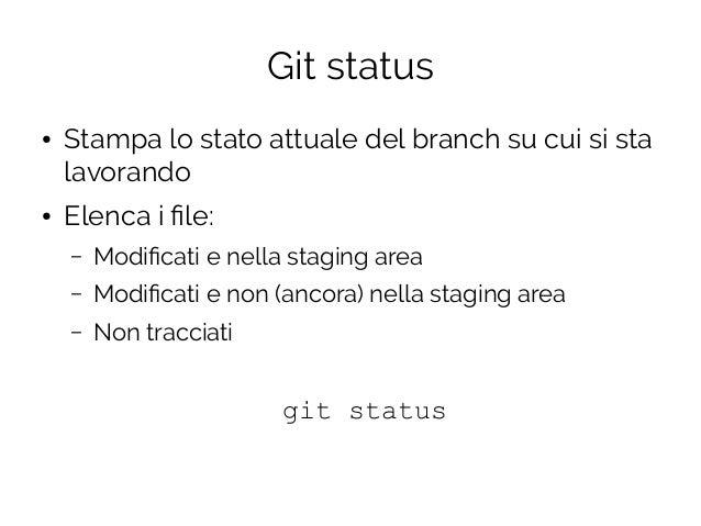 Git status ● Stampa lo stato attuale del branch su cui si sta lavorando ● Elenca i file: – Modificati e nella staging area...