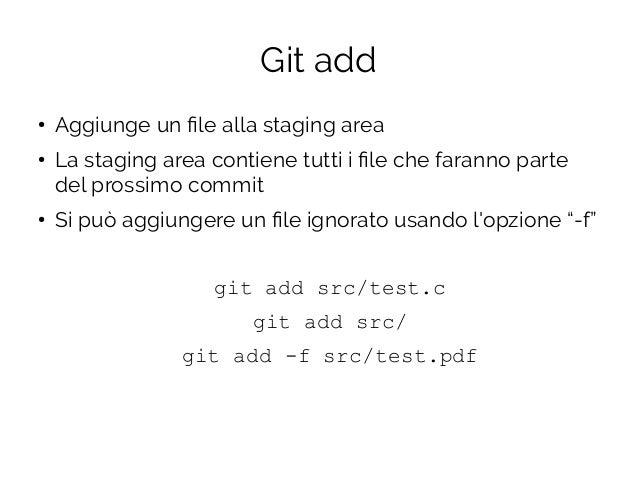 Git add ● Aggiunge un file alla staging area ● La staging area contiene tutti i file che faranno parte del prossimo commit...