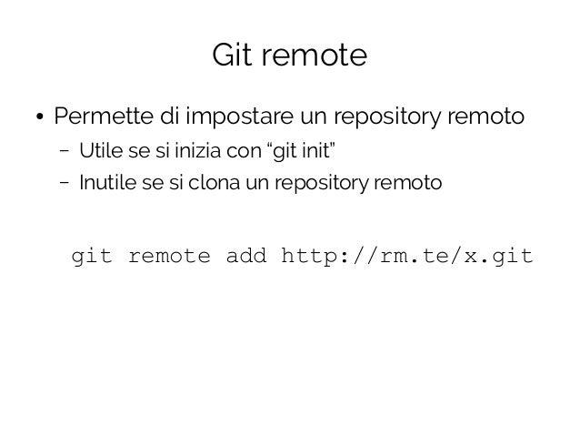 """Git remote ● Permette di impostare un repository remoto – Utile se si inizia con """"git init"""" – Inutile se si clona un repos..."""