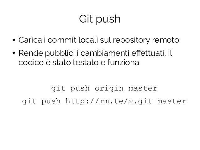 Git push ● Carica i commit locali sul repository remoto ● Rende pubblici i cambiamenti effettuati, il codice è stato testa...