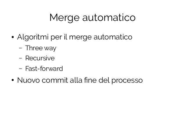 Merge automatico ● Algoritmi per il merge automatico – Three way – Recursive – Fast-forward ● Nuovo commit alla fine del p...