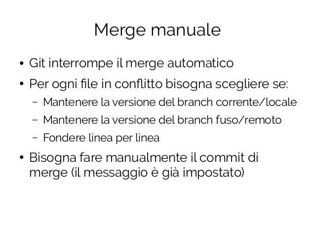 Merge manuale ● Git interrompe il merge automatico ● Per ogni file in conflitto bisogna scegliere se: – Mantenere la versi...