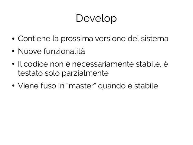 Develop ● Contiene la prossima versione del sistema ● Nuove funzionalità ● Il codice non è necessariamente stabile, è test...